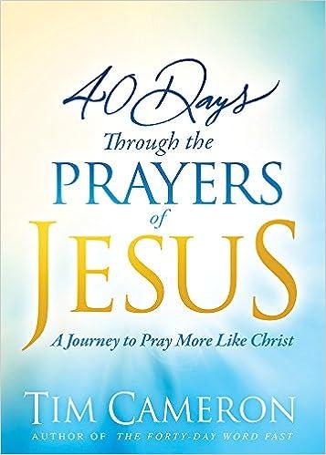 40 Days Through the Prayers of Jesus: A Journey to Pray More
