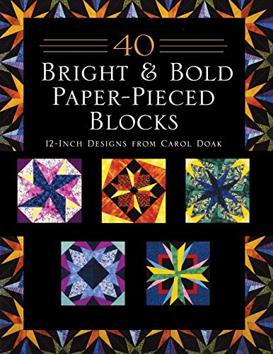 40 Bright & Bold Paperpieced Blocks: 12 Inch Designs from Carol Doak