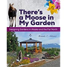 There's a Moose in My Garden: Designing Gardens in Alaska and the Far North