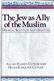 The Jew As Ally of the Muslim : Medieval Roots of Anti-Semitism, Cutler, Allan H. and Cutler, Helen E., 0268011907