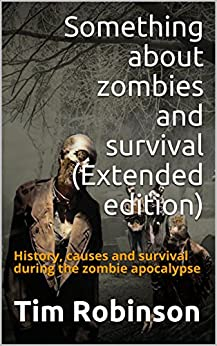 Something about zombies and survival (Extended edition): History, causes and survival during the zombie apocalypse by [Robinson, Tim]