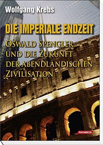 Die Imperiale Endzeit: Oswald Spengler und die Zukunft der abendländischen Zivilisation