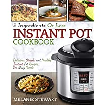 Instant Pot Cookbook: 5 Ingredients Or Less – Delicious, Simple, and Healthy Instant Pot Recipes For Busy People