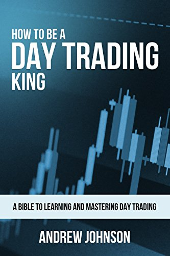 How To Be A Day Trading King: Day Trade Like A King (How To Be A Trading King Book 1)
