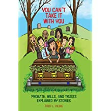 You Can't Take It With You: Probate, Wills, and Trusts Explained by Stories