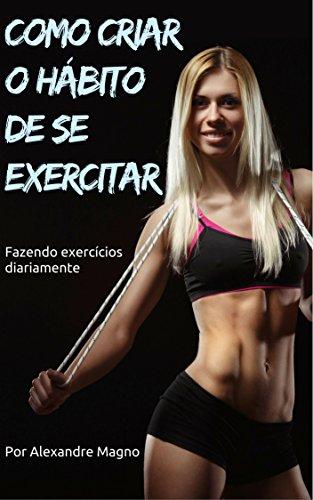 Como criar o hábito de se exercitar - Fazendo exercícios diariamente