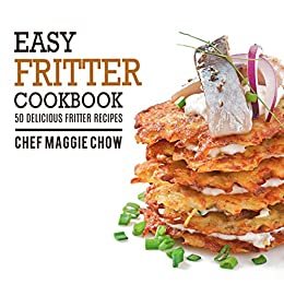 Easy Fritter Cookbook: 50 Delicious Fritter Recipes (Fritter Recipes, Fritter Cookbook Book 1) by [Chow, Chef Maggie]