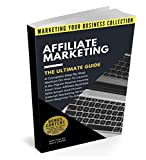 Affiliate Marketing The Ultimate Guide: A Complete Step-By-Step Method On How To Launch A Six-Figure Passive Income From Your Business With Smart And Proven ... (MARKETING YOUR BUSINESS COLLECTION)