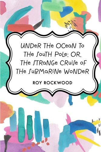 under-the-ocean-to-the-south-pole-or-the-strange-cruise-of-the-submarine-wonder