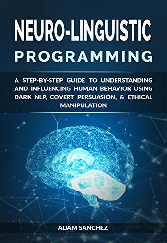 Neuro-Linguistic Programming: A Step-by-Step Guide to Understanding and Influencing Human Behavior Using Dark NLP, Covert Persuasion, & Ethical Manipulation (Nlp The Essential Guide To Neuro Linguistic Programming)