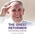 The Great Reformer: Francis and the Making of a Radical Pope | Austen Ivereigh