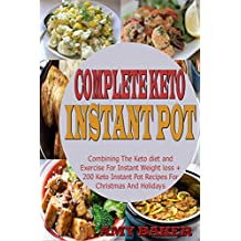 Complete Keto  Instant Pot Cookbook: Combining The Keto diet and Exercise For Instant Weight loss + 200 Keto Instant Pot Recipes For Christmas And Holidays