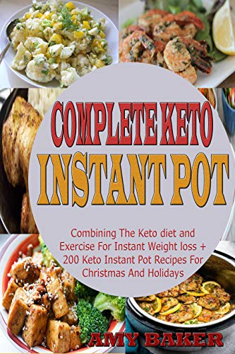 Complete Keto  Instant Pot Cookbook: Combining The Keto diet and Exercise For Instant Weight loss + 200 Keto Instant Pot Recipes For Christmas And Holidays by Amy Baker