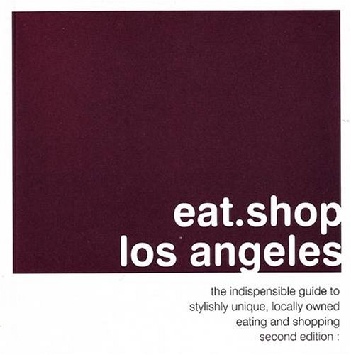 eat.shop los angeles: the indispensable guide to stylishly unique, locally owned eating and shopping (eat.shop guides) (Best Food To Eat In Los Angeles)