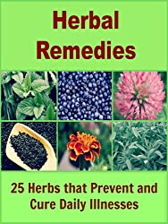 Herbal Remedies: 25 Herbs that Prevent and Cure Daily Illnesses (Natural remedies, herbal remedies, herbal medicine, herbal antibiotics) (English Edition)