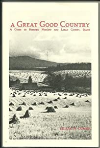 A great good country: A guide to historic Moscow and Latah County, Idaho (Local history paper) Lillian Woodworth Otness