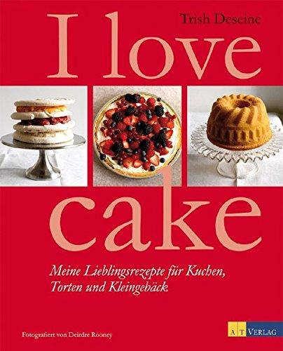 I love cake: Meine Lieblingsrezepte für Kuchen, Torten und Kleingebäck