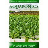 Aquaponics: Tabletop Aquaponics For Beginners! - A Step By Step Aquaponics Gardening Guide For Growing Vegetables And Raising Fish In Your Home Or Backyard! ... Grow Fruit Indoors, Indoor Gardening)