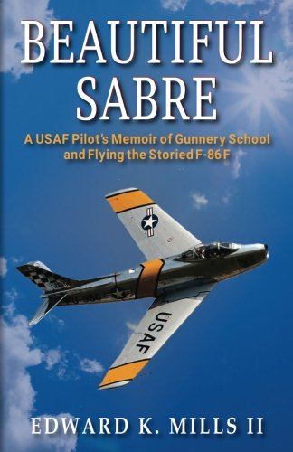 Beautiful Sabre: A USAF Pilot's Memoir of Gunnery School  and Flying the Storied F-86 F