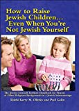 How To Raise Jewish Children: Even When You're Not Jewish Yourself - The Jewish Outreach Institute Handbook for Parents of Other Religious Backgrounds in a Jewish Intermarriage