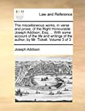 The Miscellaneous Works, in Verse and Prose, of the Right Honourable Joseph Addison, Esq; with Some Account of the Life and Writings of the Author, Joseph Addison, 1140707108