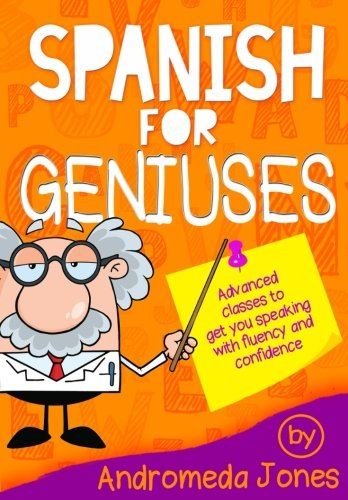 Spanish for Geniuses: Advanced classes to get you speaking with fluency and confidence (Volume 1)