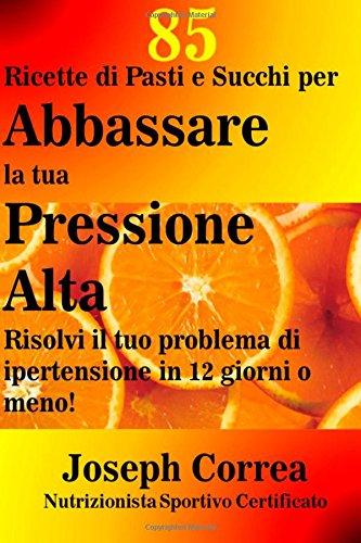Read Online 85 Ricette di Pasti e Succhi per Abbassare la tua Pressione Alta: Risolvi il tuo problema di ipertensione in 12 giorni o meno! (Italian Edition) pdf