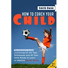 Soccer: Tips, Techniques and Secrets Your Child Needs to Learn to Improve Soccer Skills - How to Coach Your Child! (soccer tips, soccer coaching, soccer drills, soccer books, how to play soccer)