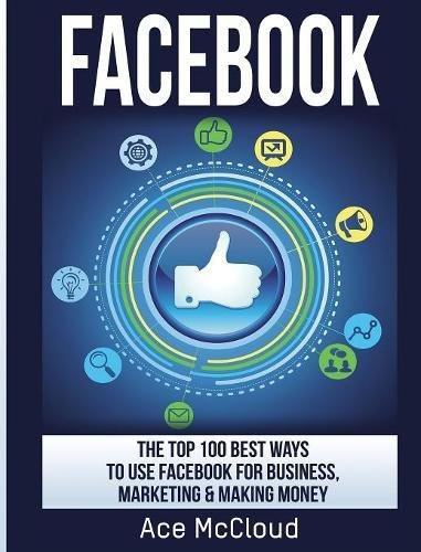Facebook: The Top 100 Best Ways To Use Facebook For Business, Marketing, & Making Money (Social Media Facebook Business Online Marketing)