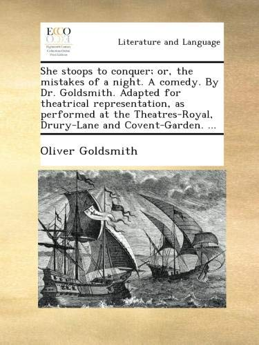 She stoops to conquer; or, the mistakes of a night. A comedy. By Dr. Goldsmith. Adapted for theatrical representation, as performed at the Theatres-Royal, Drury-Lane and Covent-Garden. ... (She Stoops To Conquer Comedy Of Manners)