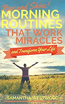 Rise and Shine!   Morning Routines That Work Miracles and Transform Your Life by [Westwood, Samantha]