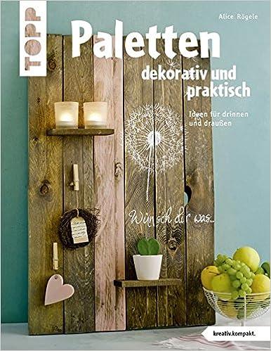 paletten dekorativ und praktisch kreativ kompakt ideen fur drinnen und draussen amazon de alice rogele ba cher