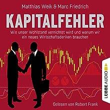 Kapitalfehler: Wie unser Wohlstand vernichtet wird und warum wir ein neues Wirtschaftsdenken brauchen Hörbuch von Matthias Weik, Marc Friedrich Gesprochen von: Robert Frank