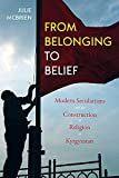 From Belonging to Belief: Modern Secularisms and the Construction of Religion in Kyrgyzstan (Central Eurasia in Context)