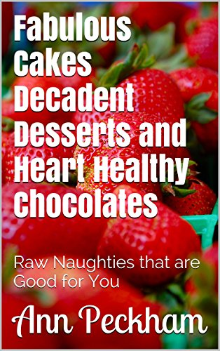 Fabulous Cakes Decadent Desserts and Heart Healthy Chocolates: Raw Naughties that are Good for You