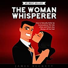 The Woman Whisperer: How to Naturally Strike Up Conversations, Flirt Like a Boss, and Charm Any Woman Off Her Feet Audiobook by James Beckett Narrated by Andrew Helbig