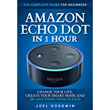 Amazon Echo Dot in 1 Hour: The Complete Guide for Beginners - Change Your Life, Create Your Smart Home and Do Anything with Alexa!