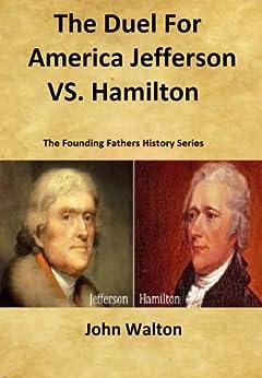 The Duel For America: Jefferson vs. Hamilton (The Founding Fathers Series Book 3) by [Walton, John]