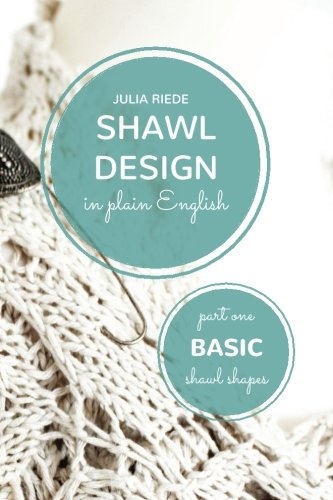 (Shawl Design in Plain English: Basic Shawl Shapes: How to design your own shawl knitting patterns (Volume 1))