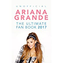 Ariana Grande: The Ultimate Ariana Grande Fan Book 2017/18: Ariana Grande FACTS, PHOTOS, QUIZ, QUOTES & MORE! (Ariana Grande Books)