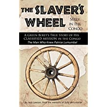 The Slaver's Wheel: Sully in the Congo - A Green Beret's True Story of His Classified Rescue Mission in The Congo…from the Man Who Knew Patrice Lumumba
