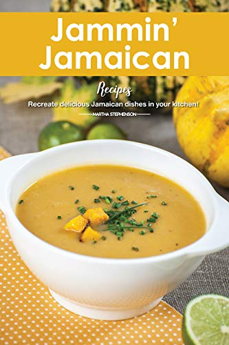 Jammin' Jamaican Recipes: Recreate Delicious Jamaican Dishes in Your -