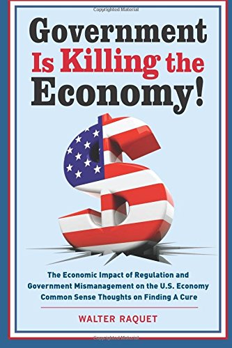 Download Government is Killing the Economy: The Economic Impact of Regulation and Government Mismanagement on the U.S. Economy ? Common Sense Thoughts on Finding A Cure pdf