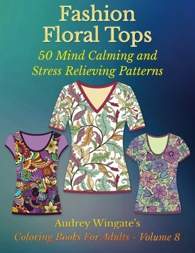 Fashion Floral Tops: 50 Mind Calming And Stress Relieving Patterns (Coloring Books For Adults) (Volume 8) by Audrey Wingate (2015-08-16)