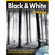 Black & White Digital Photography Made Easy: The All-In-One Guide to Taking Quality Photos and Editing Successfully Using Photoshop