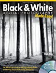 Black & White Digital Photography Made Easy: The All-In-One Guide to Taking Quality Photos and Editing Successfully Using...