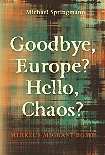Goodbye, Europe? Hello, Chaos?: Merkel's Migrant Bomb by [Springmann, J. Michael]