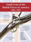 Small Arms of the British Forces in America 1664-1815 : A Complete Guide to the Guns of the Red Coats, Bailey, De Witt, 1931464405