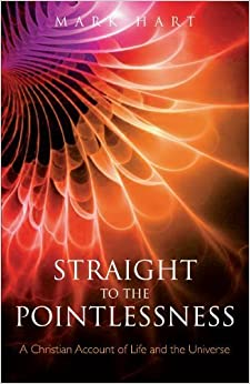 Book Straight to the Pointlessness: A Christian account of life and the Universe by Mark Hart (2010-11-11)