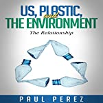 Us, Plastic and the Environment: The Relationship   Paul Perez